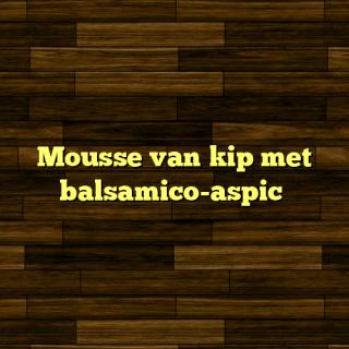 Mousse van kip met balsamico-aspic